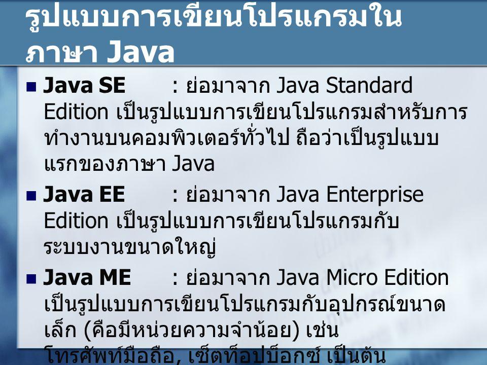 รูปแบบการเขียนโปรแกรมใน ภาษา Java Java SE: ย่อมาจาก Java Standard Edition เป็นรูปแบบการเขียนโปรแกรมสำหรับการ ทำงานบนคอมพิวเตอร์ทั่วไป ถือว่าเป็นรูปแบบ