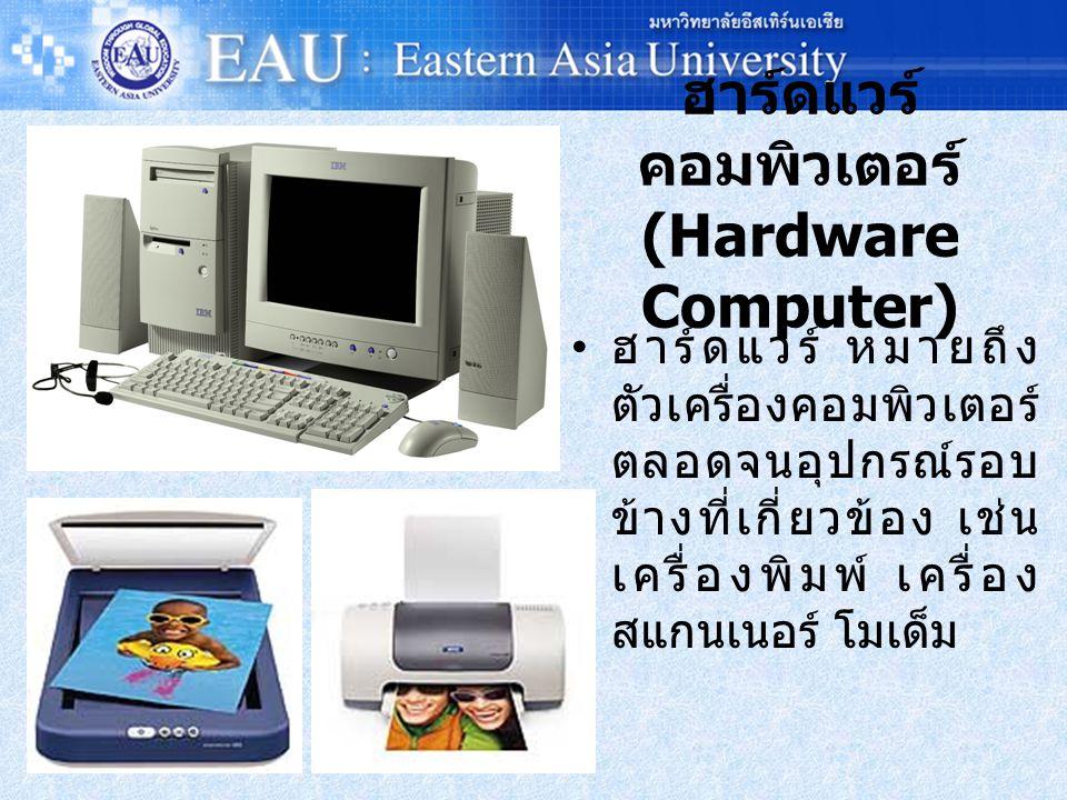 ฮาร์ดแวร์ คอมพิวเตอร์ (Hardware Computer) ฮาร์ดแวร์ หมายถึง ตัวเครื่องคอมพิวเตอร์ ตลอดจนอุปกรณ์รอบ ข้างที่เกี่ยวข้อง เช่น เครื่องพิมพ์ เครื่อง สแกนเนอร์ โมเด็ม