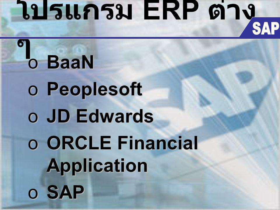 โปรแกรม ERP ต่าง ๆ oBaaN oPeoplesoft oJD Edwards oORCLE Financial Application oSAP