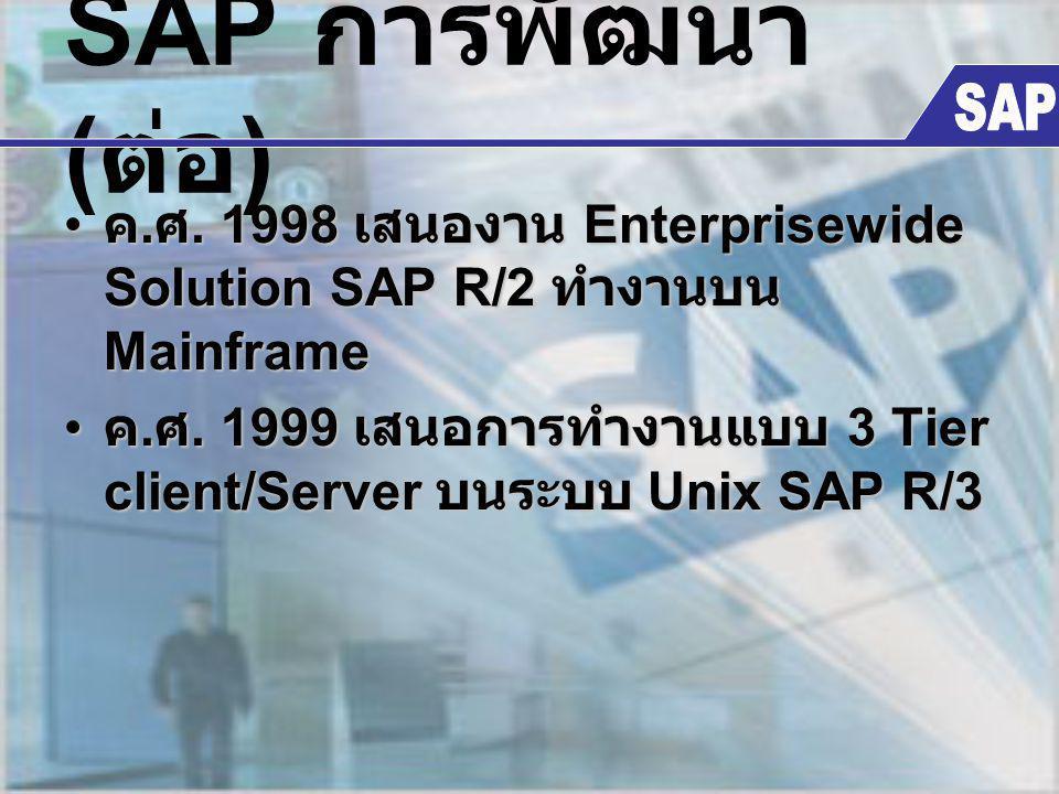 SAP การพัฒนา ( ต่อ ) ค. ศ. 1998 เสนองาน Enterprisewide Solution SAP R/2 ทำงานบน Mainframe ค. ศ. 1998 เสนองาน Enterprisewide Solution SAP R/2 ทำงานบน M