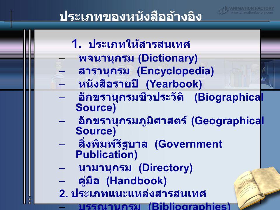 1. ประเภทให้สารสนเทศ – พจนานุกรม (Dictionary) – สารานุกรม (Encyclopedia) – หนังสือรายปี (Yearbook) – อักขรานุกรมชีวประวัติ (Biographical Source) – อัก