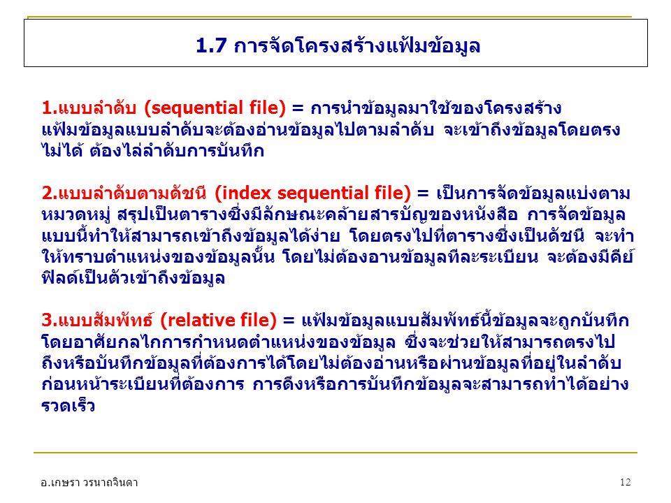 อ. เกษรา วรนาถจินดา 12 1.7 การจัดโครงสร้างแฟ้มข้อมูล 1.แบบลำดับ (sequential file) = การนำข้อมูลมาใช้ของโครงสร้าง แฟ้มข้อมูลแบบลำดับจะต้องอ่านข้อมูลไปต