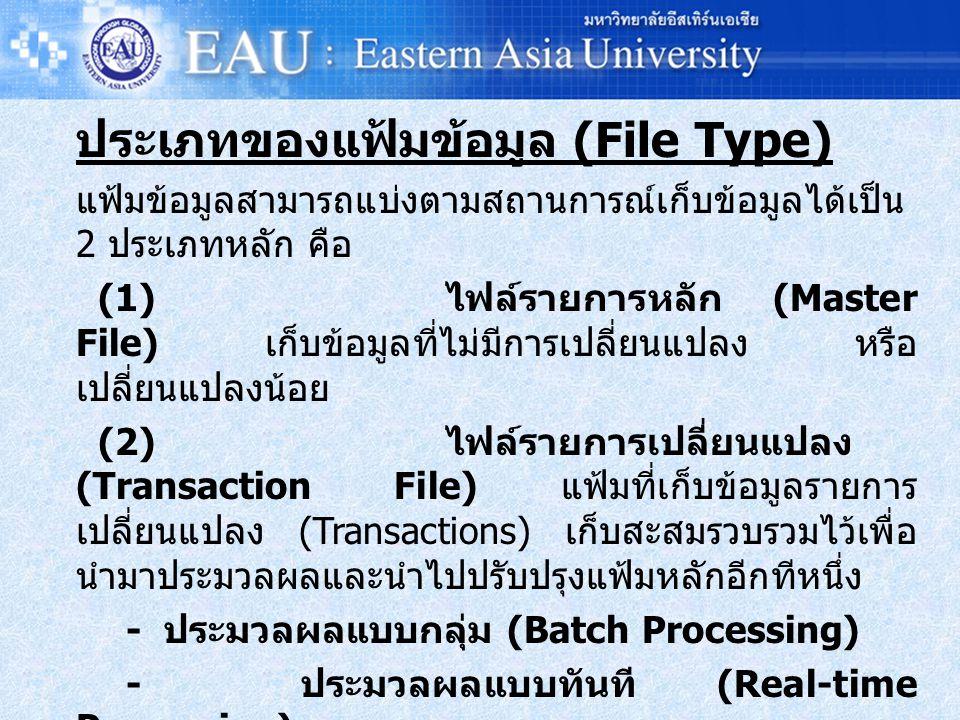 ประเภทของแฟ้มข้อมูล (File Type) แฟ้มข้อมูลสามารถแบ่งตามสถานการณ์เก็บข้อมูลได้เป็น 2 ประเภทหลัก คือ (1) ไฟล์รายการหลัก (Master File) เก็บข้อมูลที่ไม่มีการเปลี่ยนแปลง หรือ เปลี่ยนแปลงน้อย (2) ไฟล์รายการเปลี่ยนแปลง (Transaction File) แฟ้มที่เก็บข้อมูลรายการ เปลี่ยนแปลง (Transactions) เก็บสะสมรวบรวมไว้เพื่อ นำมาประมวลผลและนำไปปรับปรุงแฟ้มหลักอีกทีหนึ่ง - ประมวลผลแบบกลุ่ม (Batch Processing) - ประมวลผลแบบทันที (Real-time Processing)