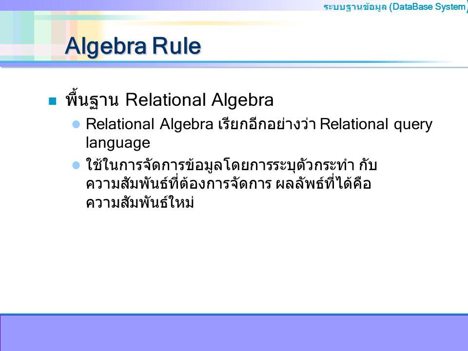 ระบบฐานข้อมูล (DataBase System ) Algebra Rule n พื้นฐาน Relational Algebra Relational Algebra เรียกอีกอย่างว่า Relational query language ใช้ในการจัดกา