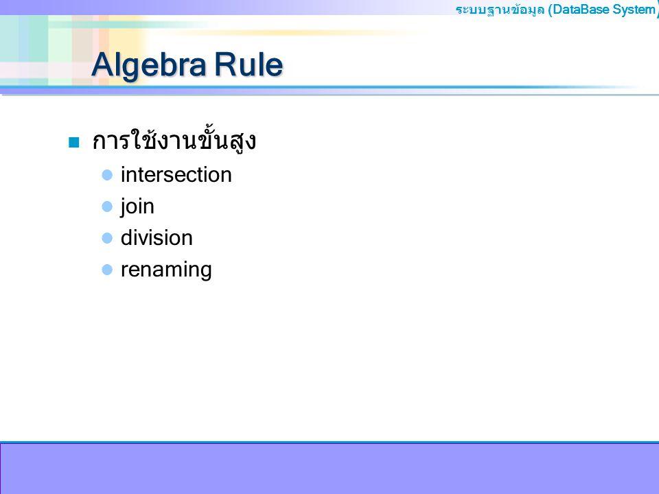 ระบบฐานข้อมูล (DataBase System ) Algebra Rule n การใช้งานขั้นสูง intersection join division renaming