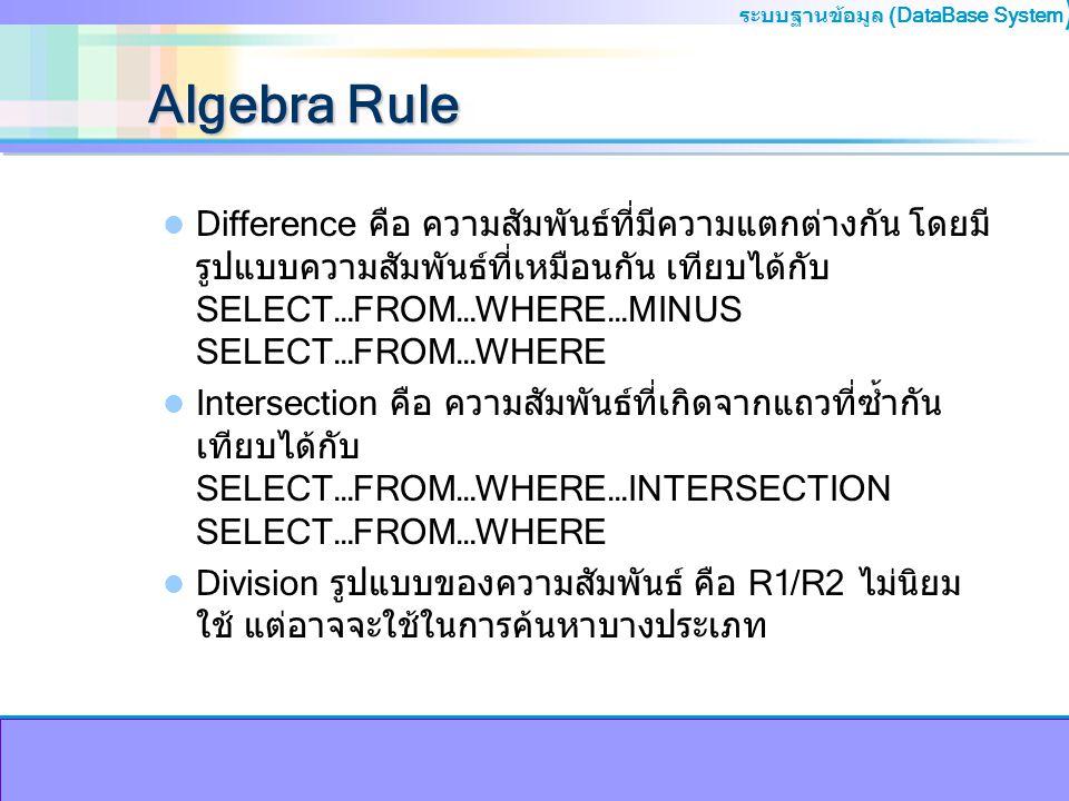 ระบบฐานข้อมูล (DataBase System ) Algebra Rule Difference คือ ความสัมพันธ์ที่มีความแตกต่างกัน โดยมี รูปแบบความสัมพันธ์ที่เหมือนกัน เทียบได้กับ SELECT…F