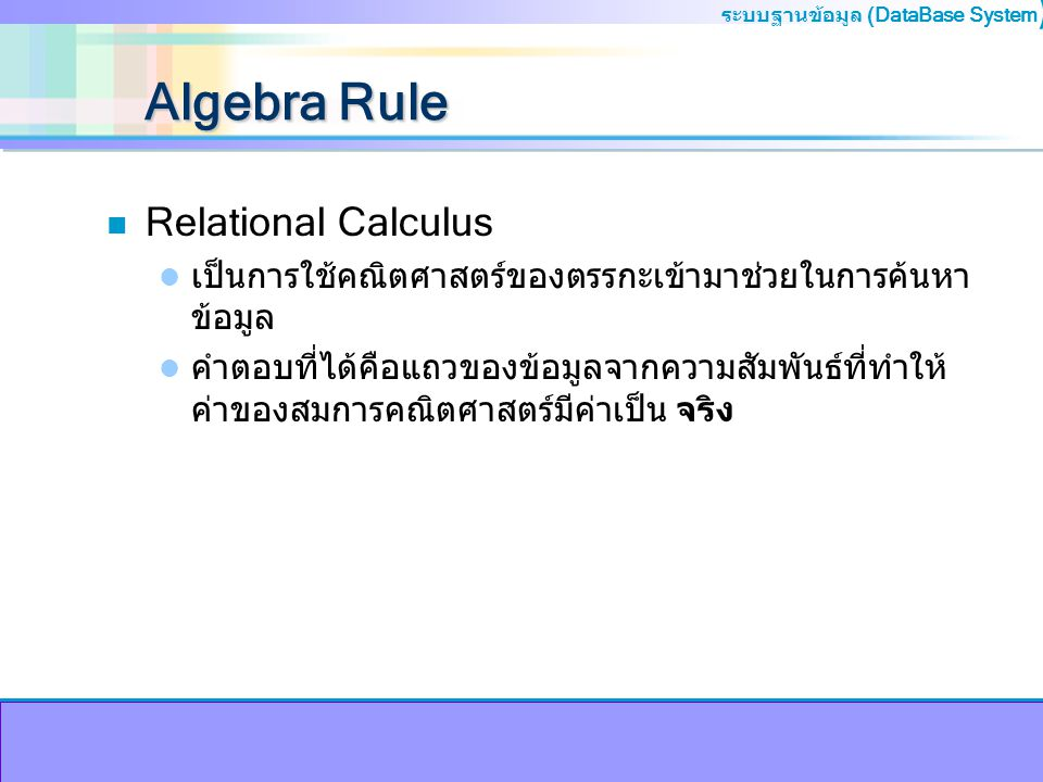 ระบบฐานข้อมูล (DataBase System ) Algebra Rule n Relational Calculus เป็นการใช้คณิตศาสตร์ของตรรกะเข้ามาช่วยในการค้นหา ข้อมูล คำตอบที่ได้คือแถวของข้อมูล