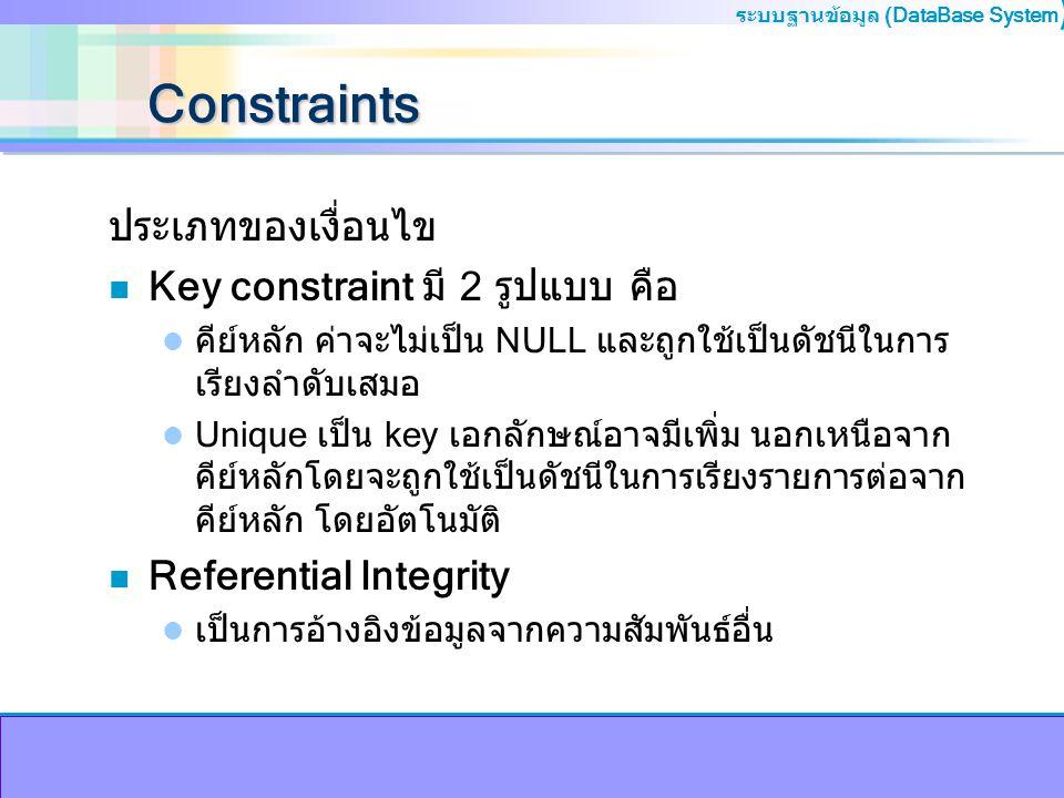 ระบบฐานข้อมูล (DataBase System ) Constraints ประเภทของเงื่อนไข n Key constraint มี 2 รูปแบบ คือ คีย์หลัก ค่าจะไม่เป็น NULL และถูกใช้เป็นดัชนีในการ เรี