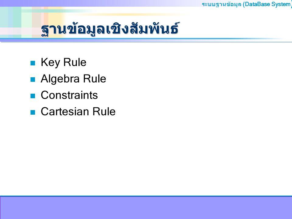 ระบบฐานข้อมูล (DataBase System ) ฐานข้อมูลเชิงสัมพันธ์ n Key Rule n Algebra Rule n Constraints n Cartesian Rule