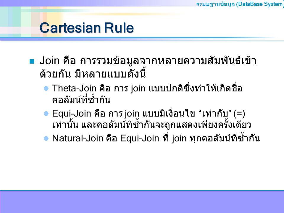 ระบบฐานข้อมูล (DataBase System ) Cartesian Rule n Join คือ การรวมข้อมูลจากหลายความสัมพันธ์เข้า ด้วยกัน มีหลายแบบดังนี้ Theta-Join คือ การ join แบบปกติ