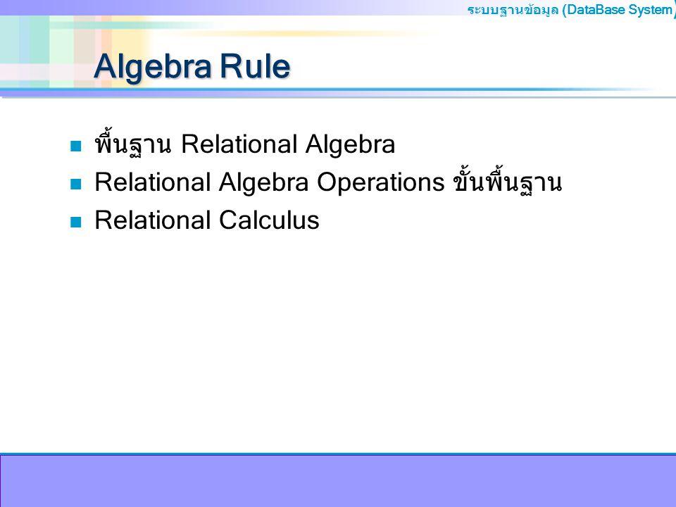 ระบบฐานข้อมูล (DataBase System ) Algebra Rule n พื้นฐาน Relational Algebra n Relational Algebra Operations ขั้นพื้นฐาน n Relational Calculus