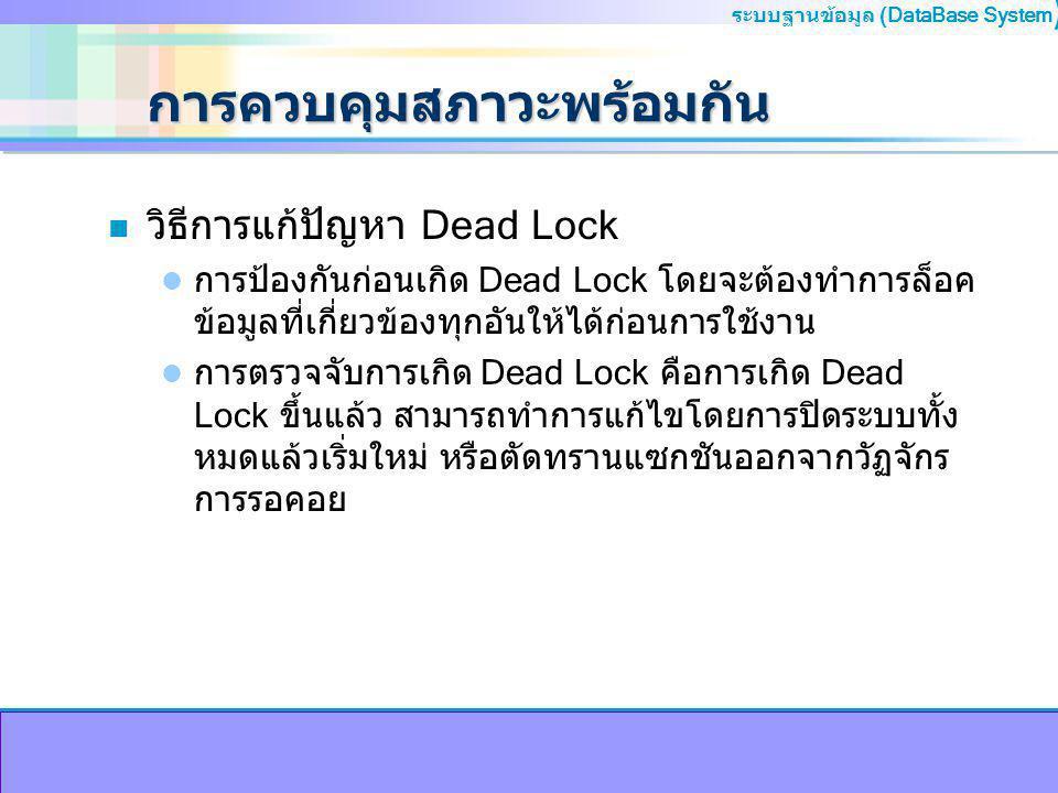 ระบบฐานข้อมูล (DataBase System ) การควบคุมสภาวะพร้อมกัน n วิธีการแก้ปัญหา Dead Lock การป้องกันก่อนเกิด Dead Lock โดยจะต้องทำการล็อค ข้อมูลที่เกี่ยวข้องทุกอันให้ได้ก่อนการใช้งาน การตรวจจับการเกิด Dead Lock คือการเกิด Dead Lock ขึ้นแล้ว สามารถทำการแก้ไขโดยการปิดระบบทั้ง หมดแล้วเริ่มใหม่ หรือตัดทรานแซกชันออกจากวัฏจักร การรอคอย