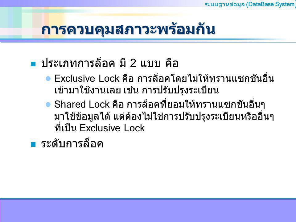 ระบบฐานข้อมูล (DataBase System ) การควบคุมสภาวะพร้อมกัน n ประเภทการล็อค มี 2 แบบ คือ Exclusive Lock คือ การล็อคโดยไม่ให้ทรานแซกชันอื่น เข้ามาใช้งานเลย เช่น การปรับปรุงระเบียน Shared Lock คือ การล็อคที่ยอมให้ทรานแซกชันอื่นๆ มาใช้ข้อมูลได้ แต่ต้องไม่ใช่การปรับปรุงระเบียนหรืออื่นๆ ที่เป็น Exclusive Lock n ระดับการล็อค