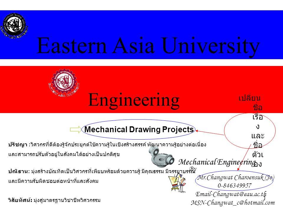 1 Engineering Eastern Asia University Mechanical Engineering Mechanical Drawing Projects By Mr.Changwat Charoensuk (Jo) 0-846349957 Email-Changwat@eau
