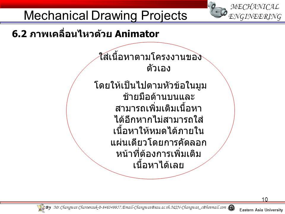 10 MECHANICAL ENGINEERING Eastern Asia University Mechanical Drawing Projects By Mr.Changwat Charoensuk-0-846349957,Email-Changwat@eau.ac.th,MSN-Changwat_c@hotmail.com 6.2 ภาพเคลื่อนไหวด้วย Animator ใส่เนื้อหาตามโครงงานของ ตัวเอง โดยให้เป็นไปตามหัวข้อในมูม ช้ายมือด้านบนและ สามารถเพิ่มเติมเนื้อหา ได้อีกหากไม่สามารถใส่ เนื้อหาให้หมดได้ภายใน แผ่นเดียวโดยการคัดลอก หน้าที่ต้องการเพิ่มเติม เนื้อหาได้เลย