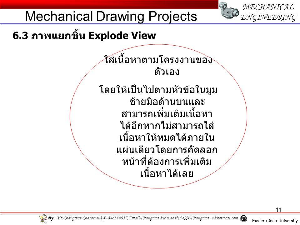 11 MECHANICAL ENGINEERING Eastern Asia University Mechanical Drawing Projects By Mr.Changwat Charoensuk-0-846349957,Email-Changwat@eau.ac.th,MSN-Changwat_c@hotmail.com 6.3 ภาพแยกชิ้น Explode View ใส่เนื้อหาตามโครงงานของ ตัวเอง โดยให้เป็นไปตามหัวข้อในมูม ช้ายมือด้านบนและ สามารถเพิ่มเติมเนื้อหา ได้อีกหากไม่สามารถใส่ เนื้อหาให้หมดได้ภายใน แผ่นเดียวโดยการคัดลอก หน้าที่ต้องการเพิ่มเติม เนื้อหาได้เลย