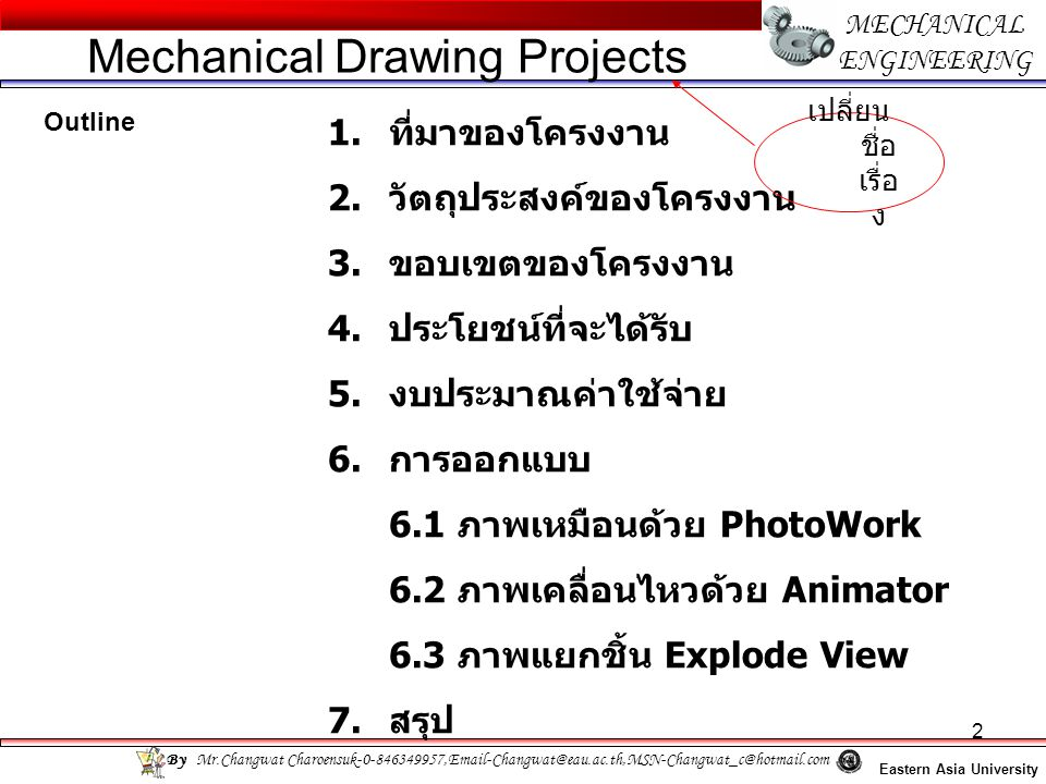 2 MECHANICAL ENGINEERING Eastern Asia University Mechanical Drawing Projects By Mr.Changwat Charoensuk-0-846349957,Email-Changwat@eau.ac.th,MSN-Changwat_c@hotmail.com Outline 1.