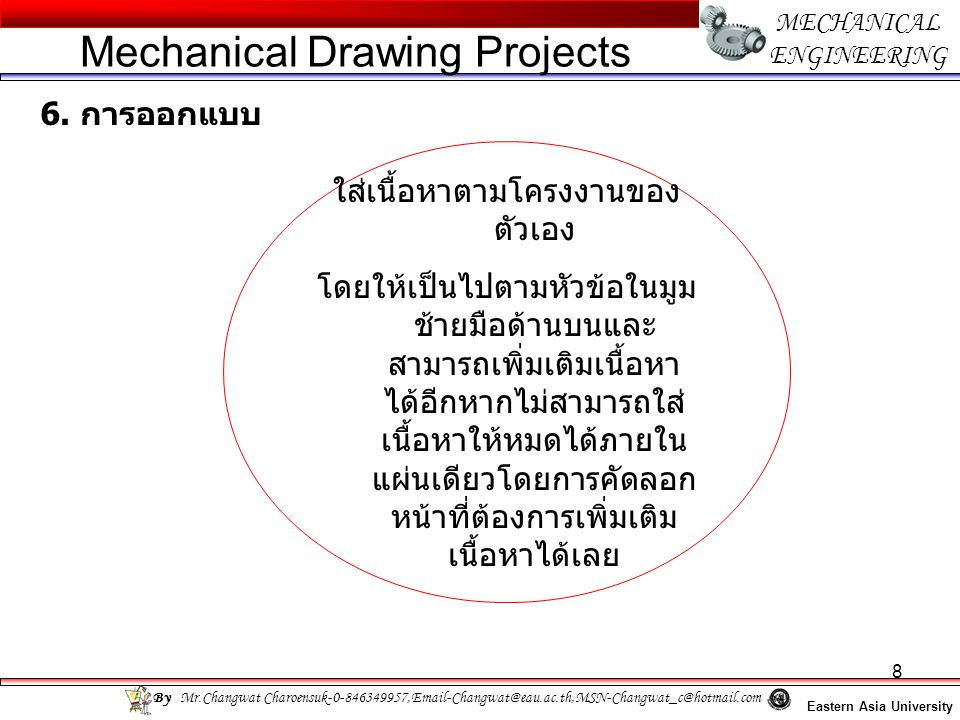 8 MECHANICAL ENGINEERING Eastern Asia University Mechanical Drawing Projects By Mr.Changwat Charoensuk-0-846349957,Email-Changwat@eau.ac.th,MSN-Changwat_c@hotmail.com 6.