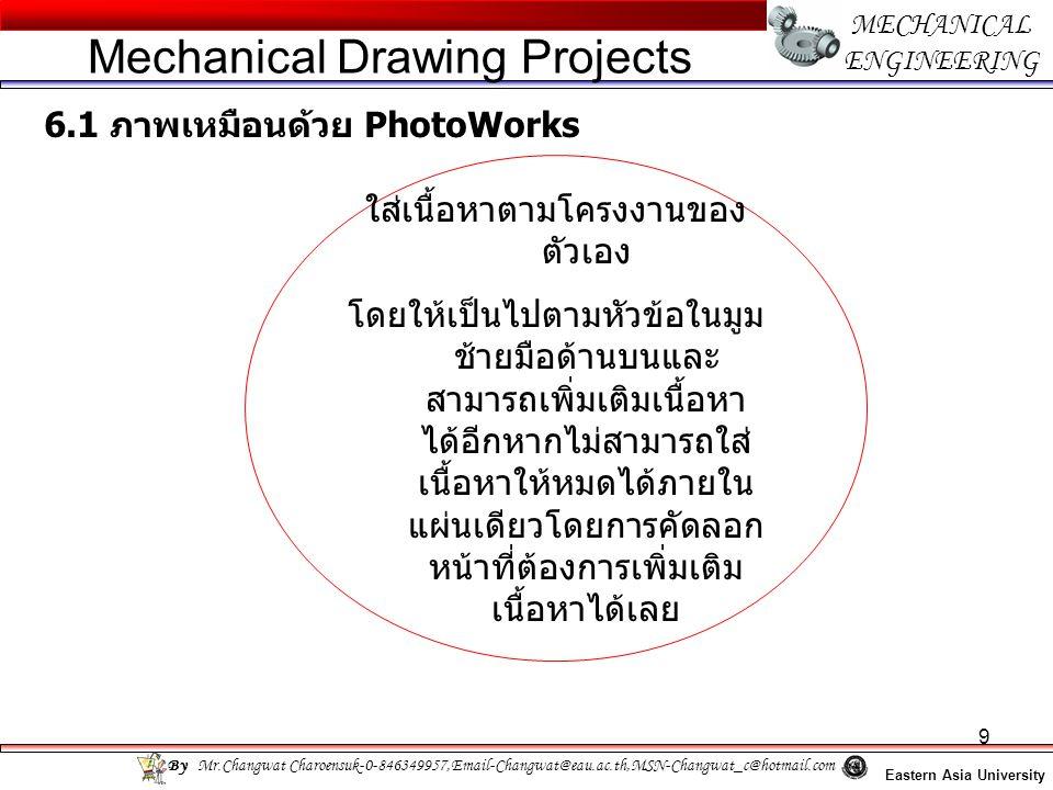 9 MECHANICAL ENGINEERING Eastern Asia University Mechanical Drawing Projects By Mr.Changwat Charoensuk-0-846349957,Email-Changwat@eau.ac.th,MSN-Changwat_c@hotmail.com 6.1 ภาพเหมือนด้วย PhotoWorks ใส่เนื้อหาตามโครงงานของ ตัวเอง โดยให้เป็นไปตามหัวข้อในมูม ช้ายมือด้านบนและ สามารถเพิ่มเติมเนื้อหา ได้อีกหากไม่สามารถใส่ เนื้อหาให้หมดได้ภายใน แผ่นเดียวโดยการคัดลอก หน้าที่ต้องการเพิ่มเติม เนื้อหาได้เลย