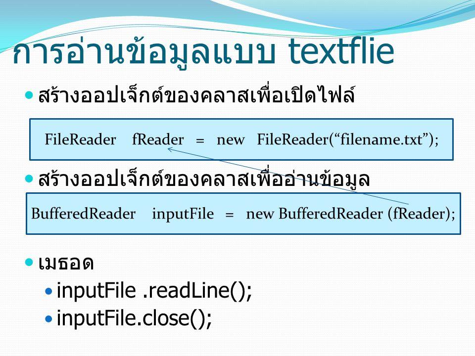 การอ่านข้อมูลแบบ textflie สร้างออปเจ็กต์ของคลาสเพื่อเปิดไฟล์ สร้างออปเจ็กต์ของคลาสเพื่ออ่านข้อมูล เมธอด inputFile.readLine(); inputFile.close(); FileR