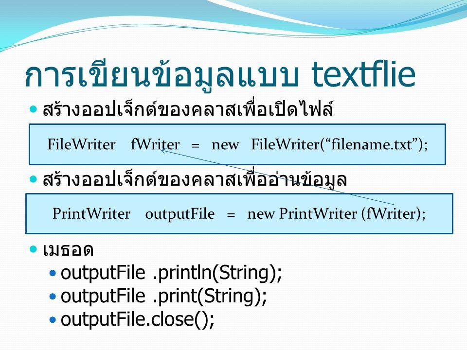 การเขียนข้อมูลแบบ textflie สร้างออปเจ็กต์ของคลาสเพื่อเปิดไฟล์ สร้างออปเจ็กต์ของคลาสเพื่ออ่านข้อมูล เมธอด outputFile.println(String); outputFile.print(