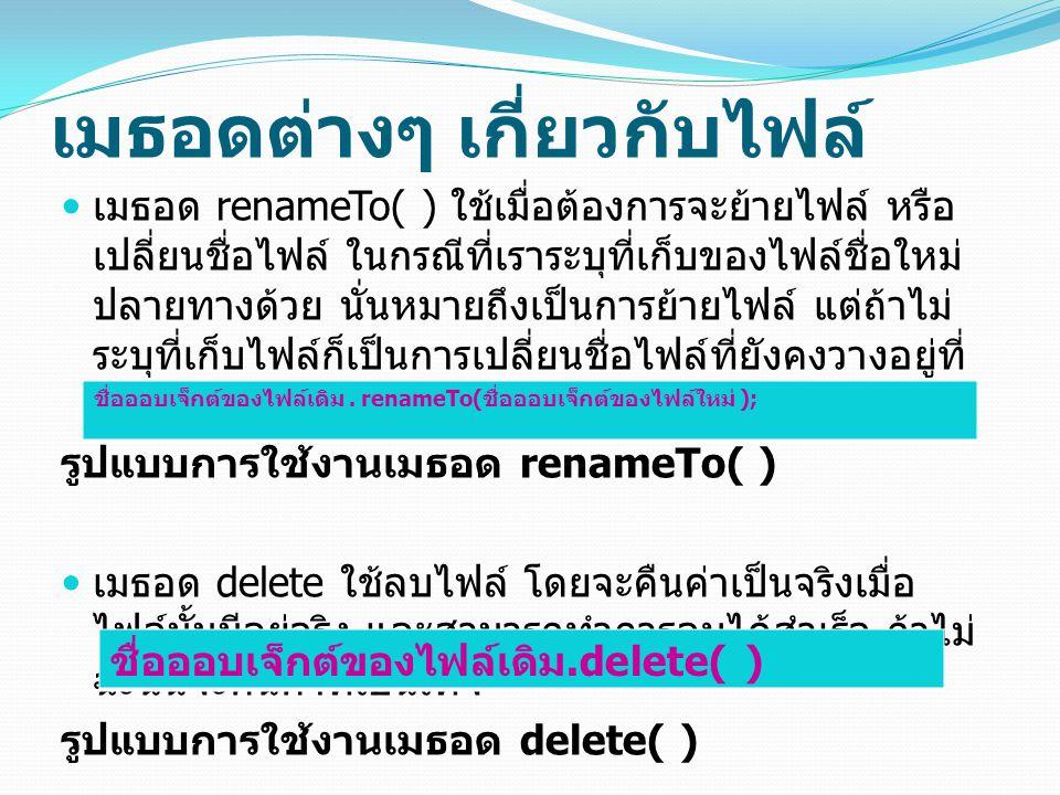 เมธอดต่างๆ เกี่ยวกับไฟล์ เมธอด renameTo( ) ใช้เมื่อต้องการจะย้ายไฟล์ หรือ เปลี่ยนชื่อไฟล์ ในกรณีที่เราระบุที่เก็บของไฟล์ชื่อใหม่ ปลายทางด้วย นั่นหมายถ