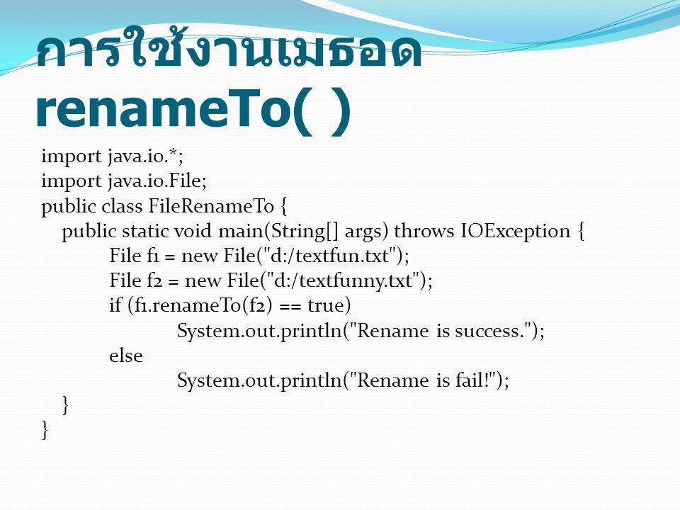 การใช้งานเมธอด renameTo( ) import java.io.*; import java.io.File; public class FileRenameTo { public static void main(String[] args) throws IOExceptio