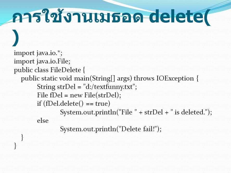 การใช้งานเมธอด delete( ) import java.io.*; import java.io.File; public class FileDelete { public static void main(String[] args) throws IOException {
