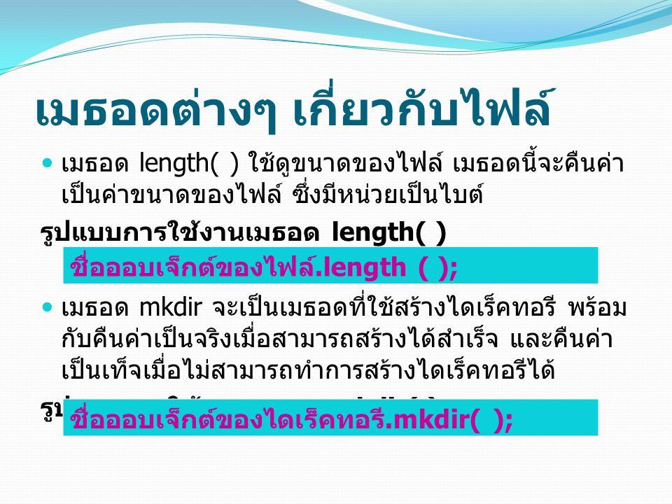 เมธอดต่างๆ เกี่ยวกับไฟล์ เมธอด length( ) ใช้ดูขนาดของไฟล์ เมธอดนี้จะคืนค่า เป็นค่าขนาดของไฟล์ ซึ่งมีหน่วยเป็นไบต์ รูปแบบการใช้งานเมธอด length( ) เมธอด