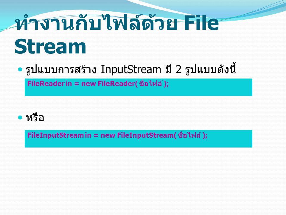 ทำงานกับไฟล์ด้วย File Stream รูปแบบการสร้าง InputStream มี 2 รูปแบบดังนี้ หรือ FileReader in = new FileReader( ชื่อไฟล์ ); FileInputStream in = new Fi