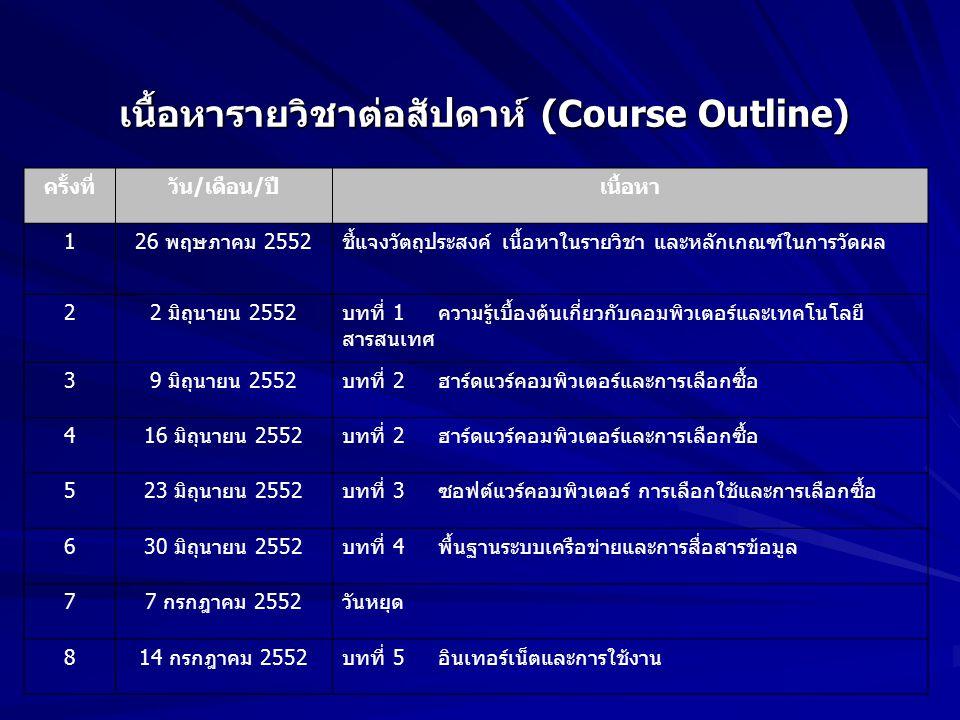 เนื้อหารายวิชาต่อสัปดาห์ (Course Outline) ครั้งที่วัน/เดือน/ปีเนื้อหา 126 พฤษภาคม 2552ชี้แจงวัตถุประสงค์ เนื้อหาในรายวิชา และหลักเกณฑ์ในการวัดผล 22 มิ