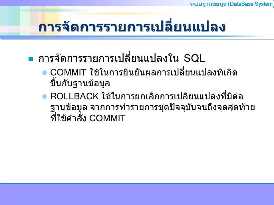 ระบบฐานข้อมูล (DataBase System ) การจัดการรายการเปลี่ยนแปลง n การจัดการรายการเปลี่ยนแปลงใน SQL COMMIT ใช้ในการยืนยันผลการเปลี่ยนแปลงที่เกิด ขึ้นกับฐาน