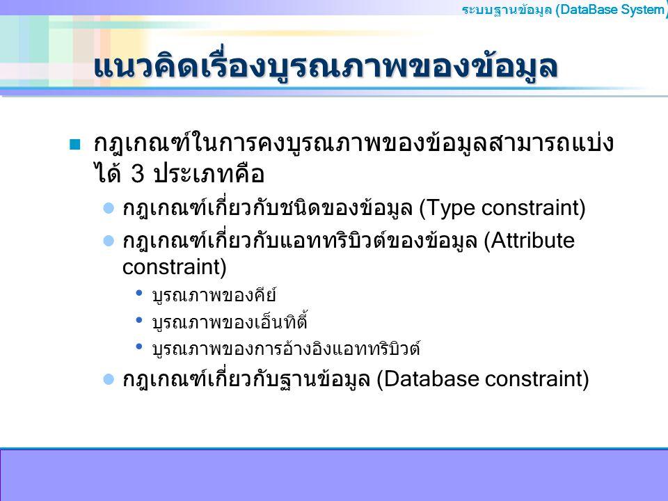 ระบบฐานข้อมูล (DataBase System ) แนวคิดเรื่องบูรณภาพของข้อมูล n กฎเกณฑ์ในการคงบูรณภาพของข้อมูลสามารถแบ่ง ได้ 3 ประเภทคือ กฎเกณฑ์เกี่ยวกับชนิดของข้อมูล