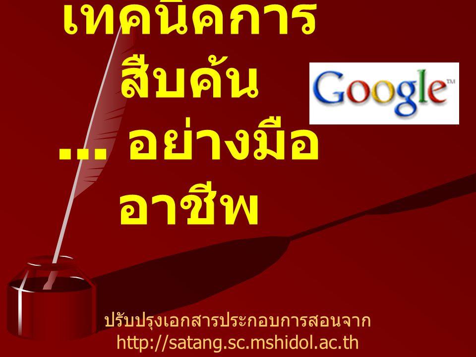 Google – ทำการค้นหาข้อมูลจากเว็บไซต์ต่างๆ จำนวนมากกว่า 8 พันล้าน เว็บเพจ ค้นรูปภาพ (image) จำนวนมากกว่า 1 พันล้านภาพ เทคนิคในการสืบค้น : ให้เลือกใช้คำค้นที่จำเพาะเจาะจง และมี ความหมายตรงกับข้อมูลที่ต้องการให้มากที่สุด อาจใช้คำเดียว หรือหลายๆ คำก็ได้ เช่น distance learning thailand (โปรแกรมจะทำการค้นทุกคำ และเชื่อมด้วย AND โดยอัตโนมัติ) การคำค้นภาษาอังกฤษ จะพิมพ์อักษรตัวใหญ่หรือเล็กก็ได้ มีความหมาย เท่ากัน โปรแกรมจะไม่ค้นคำประเภท commond word เช่น a, an, the, what, when, why ตัวเลขหรือตัวอักษรเดี่ยว แต่ถ้าต้องการบังคับให้ค้น จะต้อง ใส่เครื่องหมาย +นำหน้า เช่น star war episode +I เทคนิคการค้น Google อย่างมืออาชีพ !
