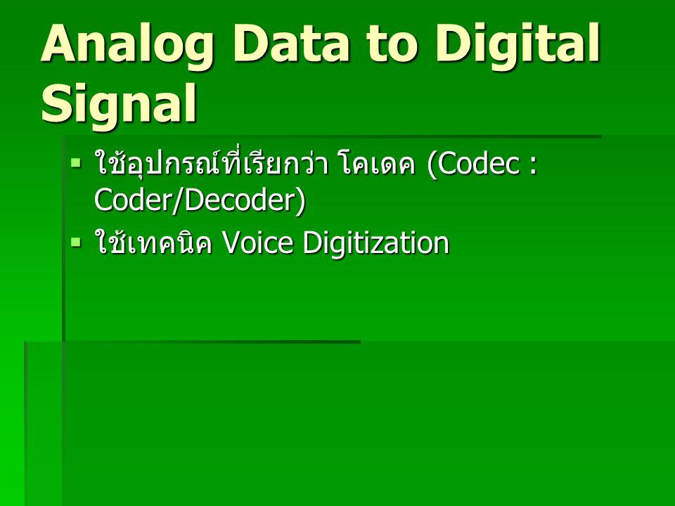 Analog Data to Digital Signal  ใช้อุปกรณ์ที่เรียกว่า โคเดค (Codec : Coder/Decoder)  ใช้เทคนิค Voice Digitization