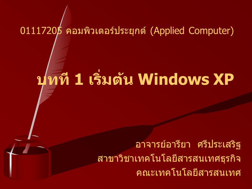 บทที 1 เริ่มต้น Windows XP อาจารย์อารียา ศรีประเสริฐ สาขาวิชาเทคโนโลยีสารสนเทศธุรกิจ คณะเทคโนโลยีสารสนเทศ 01117205 คอมพิวเตอร์ประยุกต์ (Applied Comput
