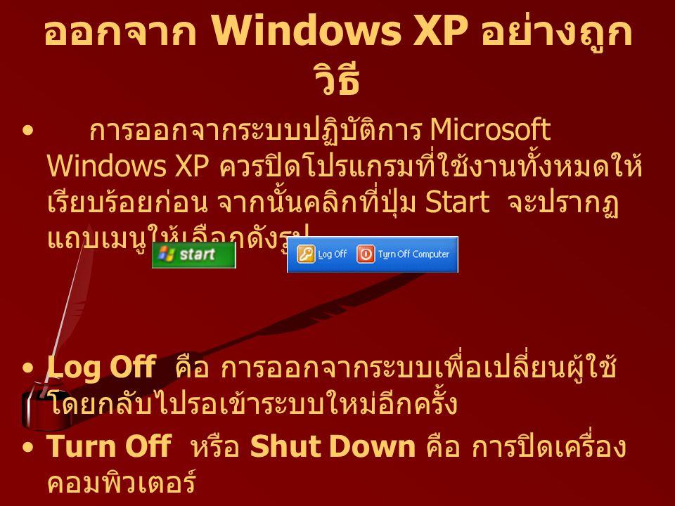 ออกจาก Windows XP อย่างถูก วิธี การออกจากระบบปฏิบัติการ Microsoft Windows XP ควรปิดโปรแกรมที่ใช้งานทั้งหมดให้ เรียบร้อยก่อน จากนั้นคลิกที่ปุ่ม Start จ