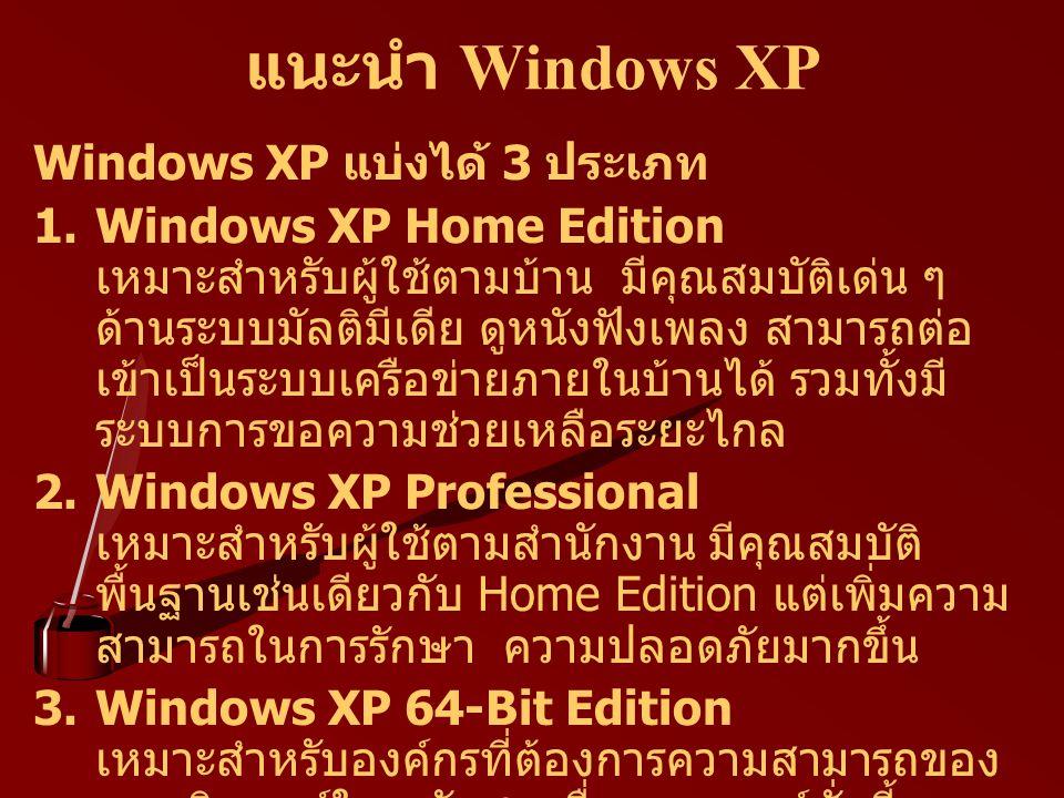 แนะนำ Windows XP Windows XP แบ่งได้ 3 ประเภท 1.Windows XP Home Edition เหมาะสำหรับผู้ใช้ตามบ้าน มีคุณสมบัติเด่น ๆ ด้านระบบมัลติมีเดีย ดูหนังฟังเพลง สา
