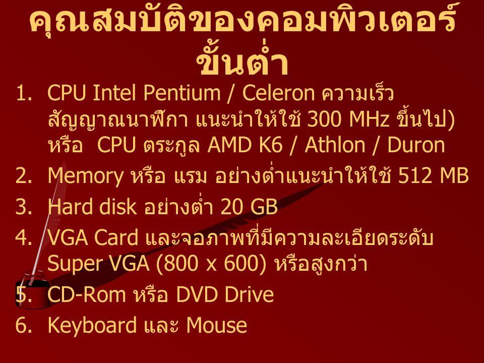 คุณสมบัติของคอมพิวเตอร์ ขั้นต่ำ 1.CPU Intel Pentium / Celeron ความเร็ว สัญญาณนาฬิกา แนะนำให้ใช้ 300 MHz ขึ้นไป ) หรือ CPU ตระกูล AMD K6 / Athlon / Dur