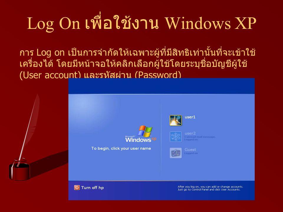 Log On เพื่อใช้งาน Windows XP การ Log on เป็นการจำกัดให้เฉพาะผู้ที่มีสิทธิเท่านั้นที่จะเข้าใช้ เครื่องได้ โดยมีหน้าจอให้คลิกเลือกผู้ใช้โดยระบุชื่อบัญช