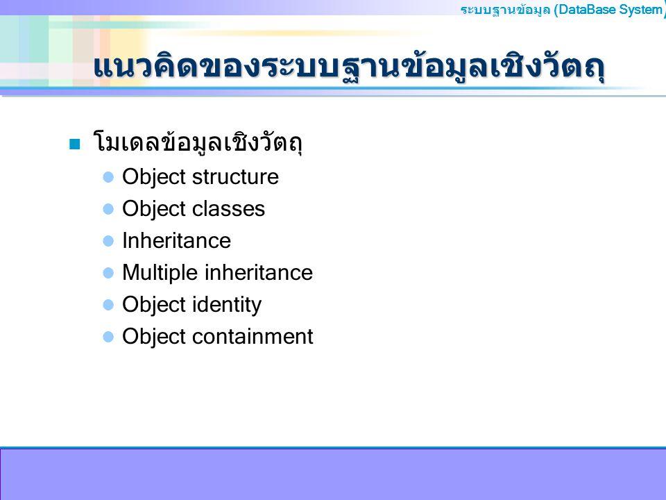 ระบบฐานข้อมูล (DataBase System ) แนวคิดของระบบฐานข้อมูลเชิงวัตถุ n โมเดลข้อมูลเชิงวัตถุ Object structure Object classes Inheritance Multiple inheritan