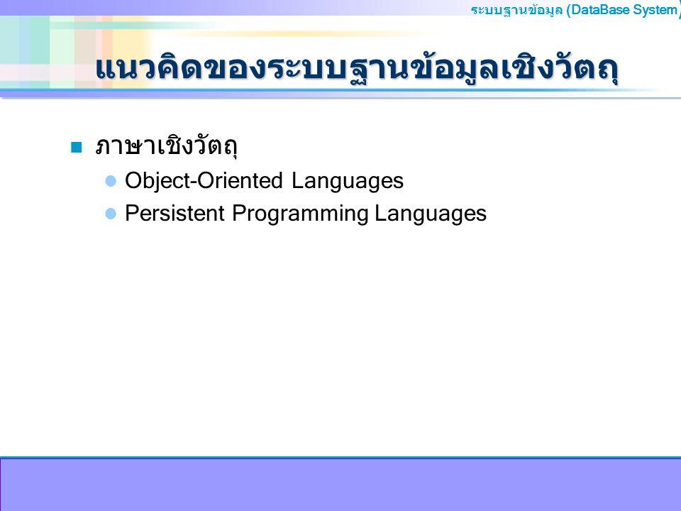 ระบบฐานข้อมูล (DataBase System ) แนวคิดของระบบฐานข้อมูลเชิงวัตถุ n ภาษาเชิงวัตถุ Object-Oriented Languages Persistent Programming Languages