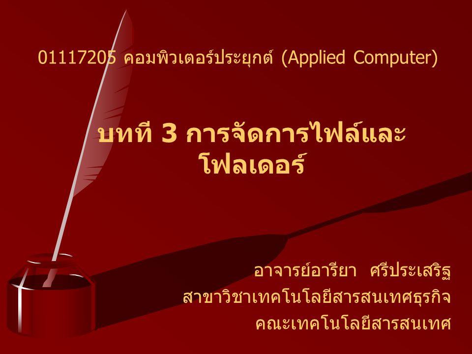 บทที 3 การจัดการไฟล์และ โฟลเดอร์ อาจารย์อารียา ศรีประเสริฐ สาขาวิชาเทคโนโลยีสารสนเทศธุรกิจ คณะเทคโนโลยีสารสนเทศ 01117205 คอมพิวเตอร์ประยุกต์ (Applied