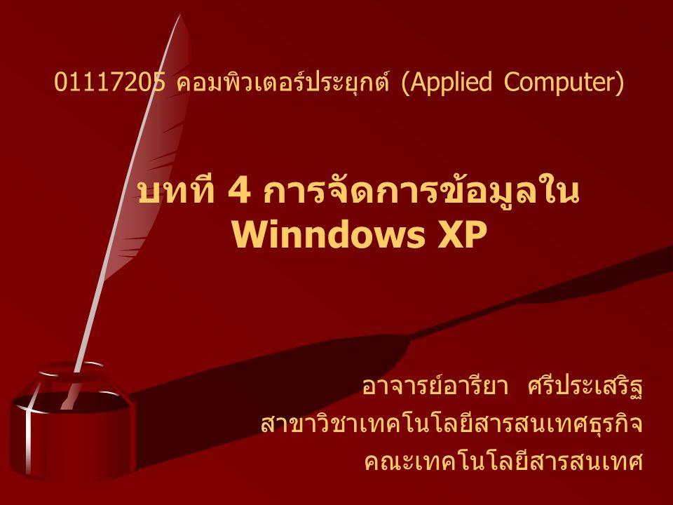 บทที 4 การจัดการข้อมูลใน Winndows XP อาจารย์อารียา ศรีประเสริฐ สาขาวิชาเทคโนโลยีสารสนเทศธุรกิจ คณะเทคโนโลยีสารสนเทศ 01117205 คอมพิวเตอร์ประยุกต์ (Applied Computer)