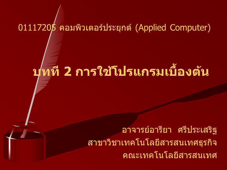 บทที 2 การใช้โปรแกรมเบื้องต้น อาจารย์อารียา ศรีประเสริฐ สาขาวิชาเทคโนโลยีสารสนเทศธุรกิจ คณะเทคโนโลยีสารสนเทศ 01117205 คอมพิวเตอร์ประยุกต์ (Applied Com
