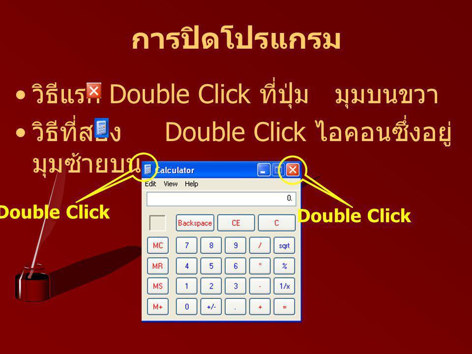 การปิดโปรแกรม วิธีแรก Double Click ที่ปุ่ม มุมบนขวา วิธีที่สอง Double Click ไอคอนซึ่งอยู่ มุมซ้ายบน Double Click