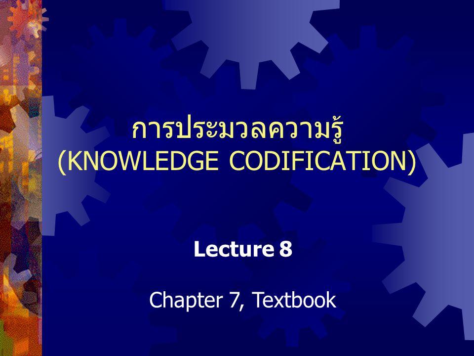 การประมวลความรู้ (KNOWLEDGE CODIFICATION) Lecture 8 Chapter 7, Textbook