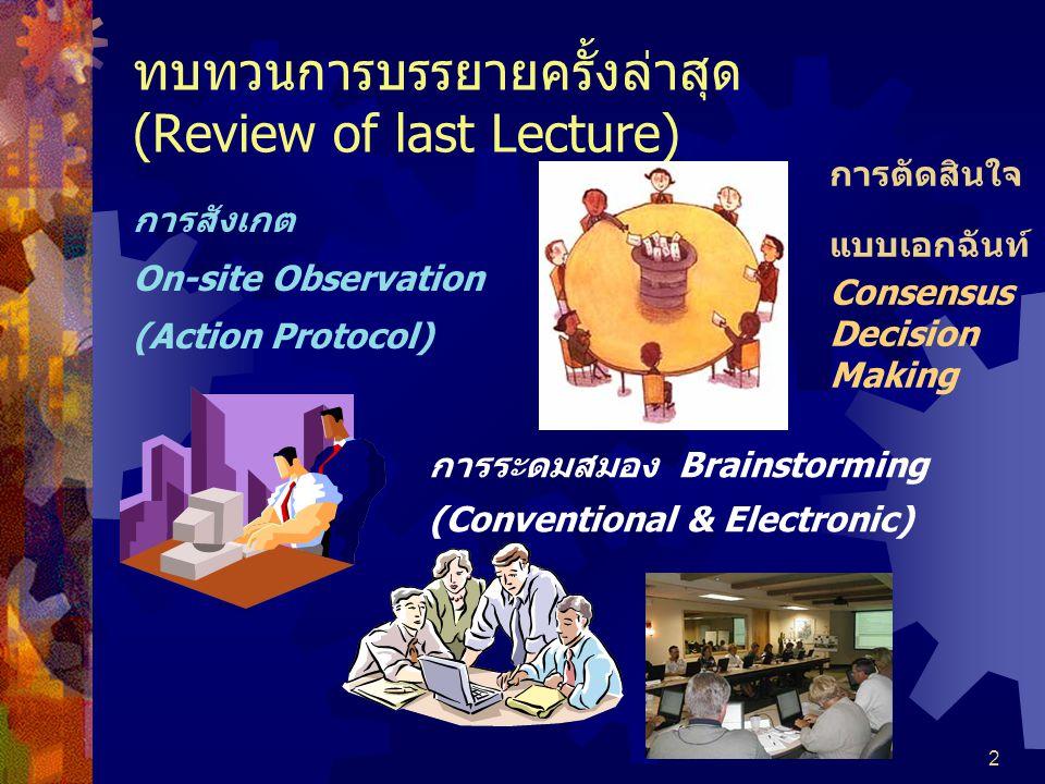 2 ทบทวนการบรรยายครั้งล่าสุด (Review of last Lecture) การสังเกต On-site Observation (Action Protocol) การระดมสมอง Brainstorming (Conventional & Electronic)  Consensus Decision Making  Repertory Grid  Nominal Group Technique  Delphi Method  Concept Mapping  Blackboarding การตัดสินใจ แบบเอกฉันท์ Consensus Decision Making