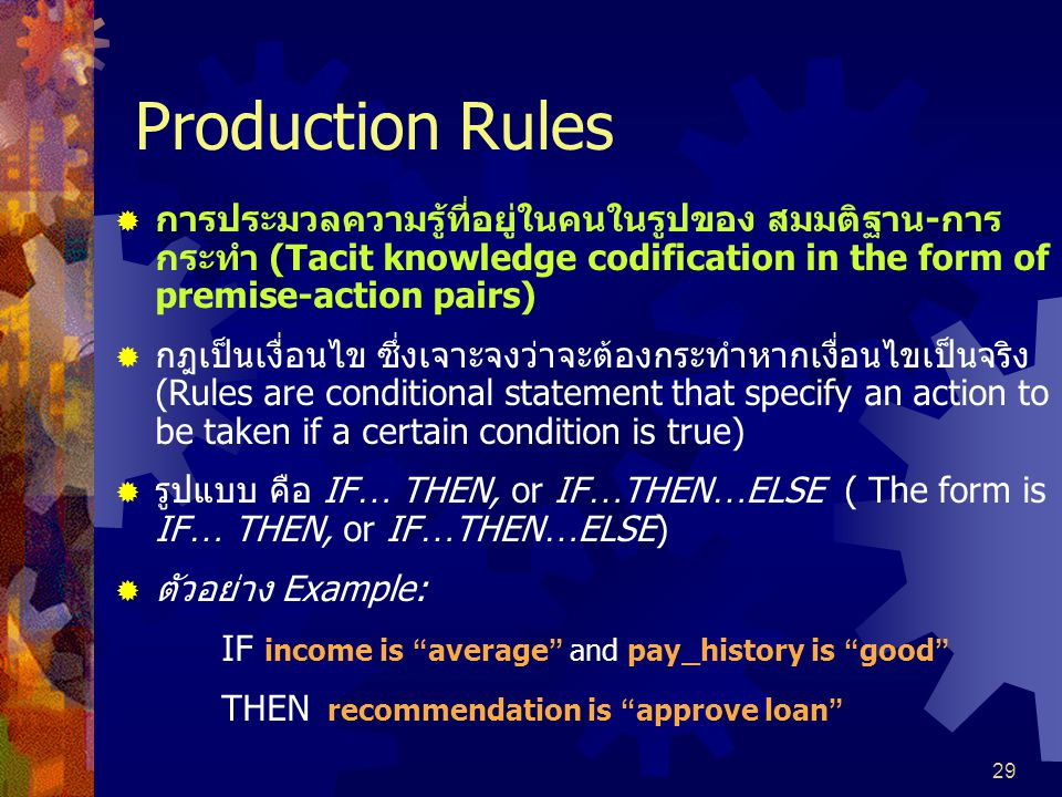 29 Production Rules  การประมวลความรู้ที่อยู่ในคนในรูปของ สมมติฐาน-การ กระทำ (Tacit knowledge codification in the form of premise-action pairs)  กฎเป็นเงื่อนไข ซึ่งเจาะจงว่าจะต้องกระทำหากเงื่อนไขเป็นจริง (Rules are conditional statement that specify an action to be taken if a certain condition is true)  รูปแบบ คือ IF … THEN, or IF … THEN … ELSE ( The form is IF … THEN, or IF … THEN … ELSE)  ตัวอย่าง Example: IF income is average and pay_history is good THEN recommendation is approve loan