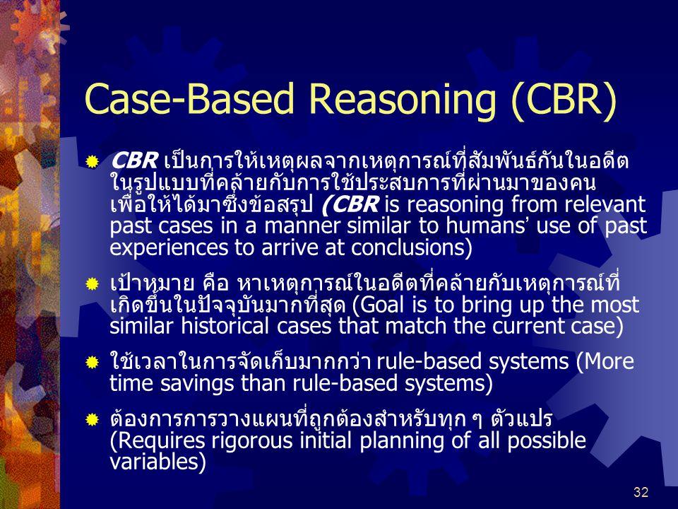 32 Case-Based Reasoning (CBR)  CBR เป็นการให้เหตุผลจากเหตุการณ์ที่สัมพันธ์กันในอดีต ในรูปแบบที่คล้ายกับการใช้ประสบการที่ผ่านมาของคน เพื่อให้ได้มาซึ่งข้อสรุป (CBR is reasoning from relevant past cases in a manner similar to humans ' use of past experiences to arrive at conclusions)  เป้าหมาย คือ หาเหตุการณ์ในอดีตที่คล้ายกับเหตุการณ์ที่ เกิดขึ้นในปัจจุบันมากที่สุด (Goal is to bring up the most similar historical cases that match the current case)  ใช้เวลาในการจัดเก็บมากกว่า rule-based systems (More time savings than rule-based systems)  ต้องการการวางแผนที่ถูกต้องสำหรับทุก ๆ ตัวแปร (Requires rigorous initial planning of all possible variables)
